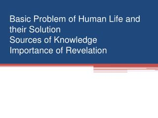 Basic Problem of Human Life and their Solution Sources of Knowledge Importance of Revelation