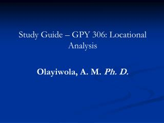 Study Guide – GPY 306: Locational Analysis Olayiwola, A. M. Ph. D.
