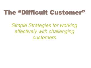 """The """"Difficult Customer"""" Simple Strategies for working effectively with challenging customers"""