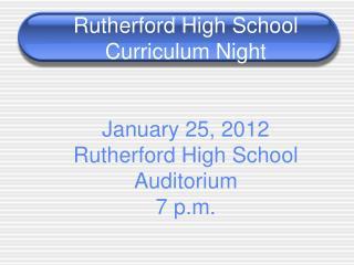 Rutherford High School Curriculum Night January 25, 2012 Rutherford High School Auditorium 7 p.m.