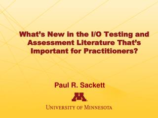 What's New in the I/O Testing and Assessment Literature That's Important for Practitioners?
