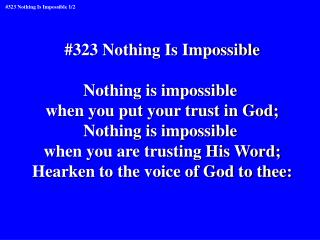 #323 Nothing Is Impossible Nothing is impossible when you put your trust in God;