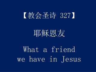 【 教会圣诗 327】 耶稣恩友 What a friend we have in Jesus