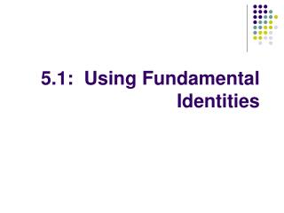 5.1:  Using Fundamental Identities