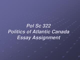 Pol Sc 322 Politics of Atlantic Canada Essay Assignment