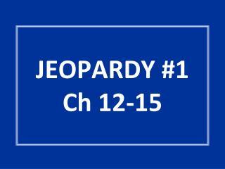 JEOPARDY #1 Ch 12-15