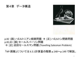 p.82 [ 誤 ] ハミルトニアン経路問題  [ 正 ] ハミルトン閉路問題 p.82,83 [ 誤 ] セールスパーソン問題