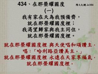 434 、 在那榮耀國度 降 A 大調 ♩ = 104 ( 一 ) 我有家在天為我預備齊, 就在那榮耀國度裡; 我渴望歸家與我主同住,