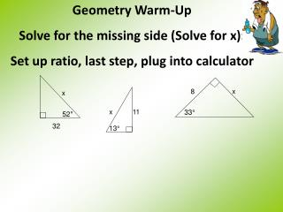 Geometry Warm-Up Solve for the missing side (Solve for x):