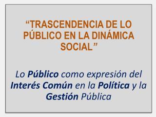 """"""" TRASCENDENCIA DE LO PÚBLICO EN LA DINÁMICA SOCIAL """""""