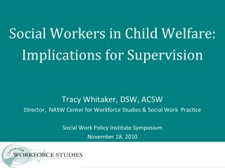 Social Workers in Child Welfare:  Implications for Supervision Tracy Whitaker, DSW, ACSW Director,  NASW Center for Work