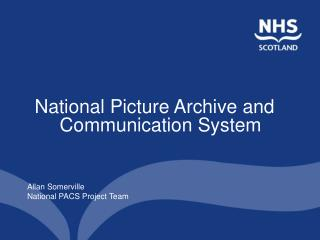 National Picture Archive and Communication System Allan Somerville National PACS Project Team