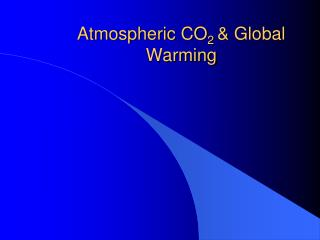 Atmospheric CO 2  & Global Warming