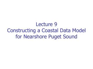 Lecture 9 Constructing a Coastal Data Model for Nearshore Puget Sound