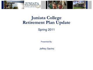 Juniata College Retirement Plan Update Spring 2011 Presented By: Jeffrey Savino