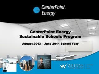 CenterPoint Energy Sustainable Schools Program August 2013 – June 2014 School Year