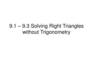 9.1 – 9.3 Solving Right Triangles without Trigonometry