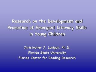 Research on the Development and Promotion of Emergent Literacy Skills in Young Children Christopher J. Lonigan, Ph.D. Fl
