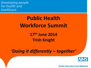 Public Health Workforce Summit 17 th June 2014 Trish Knight 'Doing it differently – together'