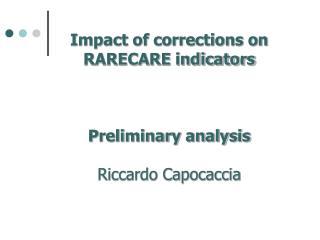 Impact of corrections on RARECARE indicators Preliminary analysis Riccardo Capocaccia