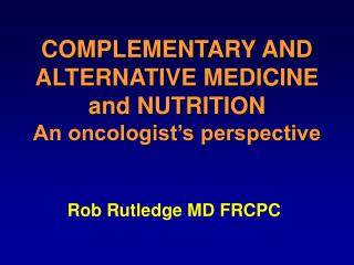 COMPLEMENTARY AND ALTERNATIVE MEDICINE and NUTRITION An oncologist's perspective