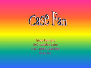 Trixie Bernard 567 Lankley Lane Call- 1800-CASEFAN Trixie inc.