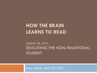 How the Brain learns to read August 20, 2013 Educating the non-traditional student
