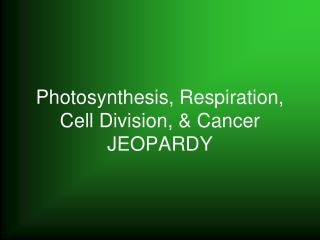 Photosynthesis, Respiration, Cell Division, & Cancer JEOPARDY