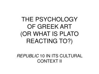 THE PSYCHOLOGY  OF GREEK ART  (OR WHAT IS PLATO REACTING TO?)
