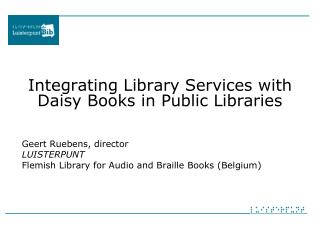 Integrating Library Services with Daisy Books in Public Libraries Geert Ruebens, director