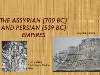 THE ASSYRIAN (700 BC) AND PERSIAN (539 BC) EMPIRES