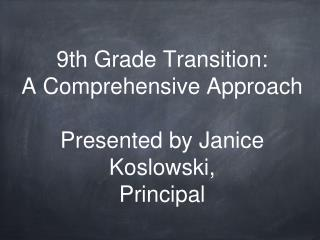9th Grade Transition: A Comprehensive Approach Presented by Janice Koslowski, Principal