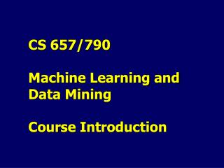 CS 657/790  Machine Learning and Data Mining Course Introduction