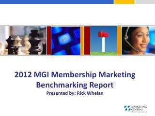 2012 MGI Membership Marketing Benchmarking Report Presented by: Rick Whelan