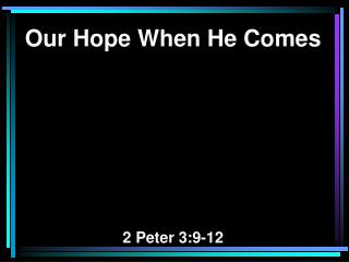 Our Hope When He Comes 2 Peter 3:9-12