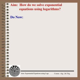 Aim: How do we solve exponential 			equations using logarithms?