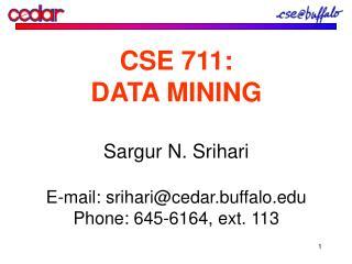 CSE 711: DATA MINING Sargur N. Srihari E-mail: srihari@cedar.buffalo Phone: 645-6164, ext. 113