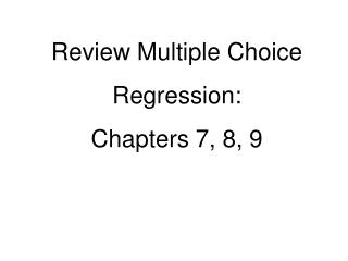 Review Multiple Choice Regression: Chapters 7, 8, 9