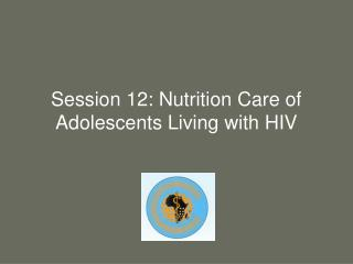 Session 12: Nutrition Care of Adolescents Living with HIV