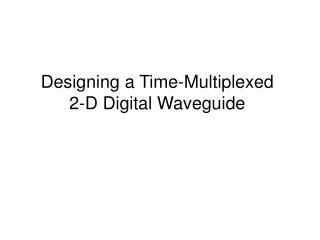 Designing a Time-Multiplexed 2-D Digital Waveguide