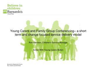 Young Carers and Family Group Conferencing  a short term and change focused service delivery model    Rob Harrison, Chil