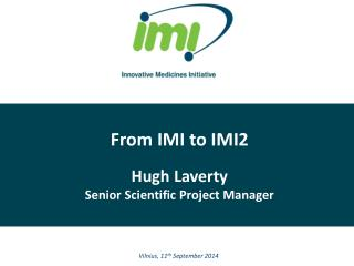 From IMI to IMI2 Hugh Laverty Senior Scientific Project Manager