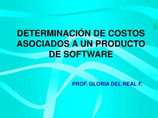 DETERMINACIÓN DE COSTOS ASOCIADOS A UN PRODUCTO DE SOFTWARE PROF. GLORIA DEL REAL F .