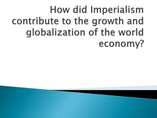 How did Imperialism contribute to the growth and globalization of the world economy?