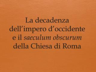 La decadenza dell'impero d'occidente e il saeculum obscurum della Chiesa di Roma