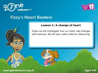 Lesson 1: A change of heart  Today we will investigate how our heart rate changes with exercise. We will also collect da