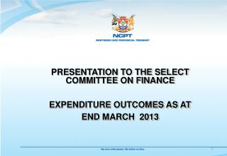 PRESENTATION TO THE SELECT COMMITTEE ON FINANCE EXPENDITURE OUTCOMES AS AT END MARCH  2013