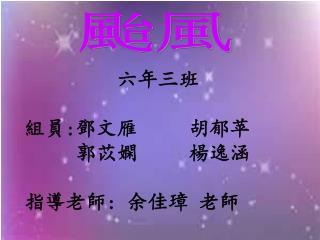 六年三班 組員 : 鄧文雁 胡郁苹 郭苡嫻 楊逸涵 指導老師 : 余佳璋 老師
