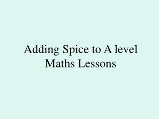 Adding Spice to A level Maths Lessons
