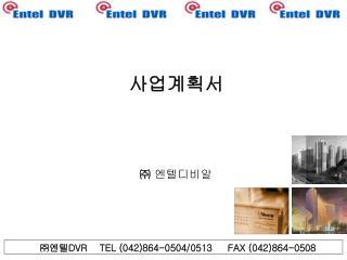 ㈜ 엔텔 DVR TEL (042)864-0504/0513 FAX (042)864-0508